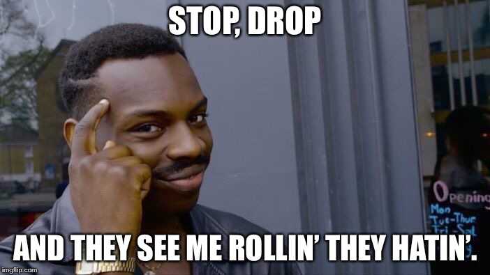 Roll Safe Think About It | STOP, DROP AND THEY SEE ME ROLLIN' THEY HATIN'. | image tagged in memes,roll safe think about it,funny,they see me rolling,fire,firefighter | made w/ Imgflip meme maker