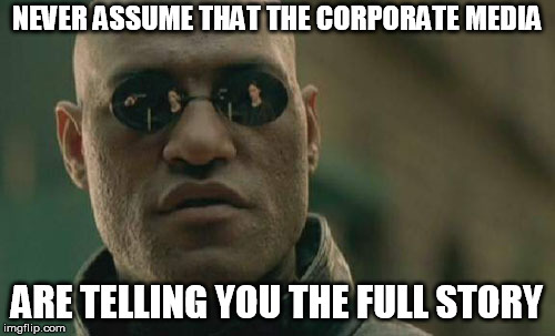 Matrix Morpheus Meme | NEVER ASSUME THAT THE CORPORATE MEDIA ARE TELLING YOU THE FULL STORY | image tagged in memes,matrix morpheus | made w/ Imgflip meme maker