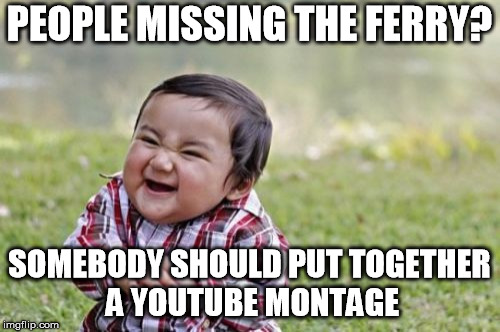 Evil Toddler Meme | PEOPLE MISSING THE FERRY? SOMEBODY SHOULD PUT TOGETHER A YOUTUBE MONTAGE | image tagged in memes,evil toddler | made w/ Imgflip meme maker