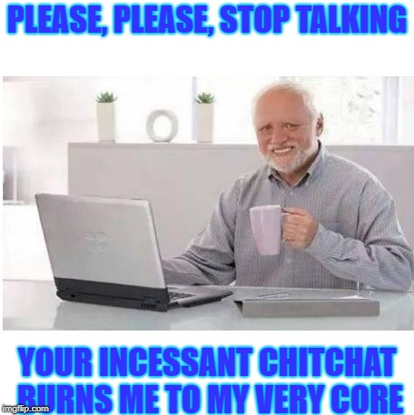 Please stop talking | PLEASE, PLEASE, STOP TALKING YOUR INCESSANT CHITCHAT BURNS ME TO MY VERY CORE | image tagged in no talking,please stop talking,go away,shut up,you suck | made w/ Imgflip meme maker