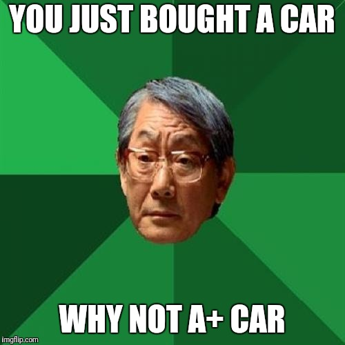 High Expectations Asian Father Meme | YOU JUST BOUGHT A CAR WHY NOT A+ CAR | image tagged in memes,high expectations asian father | made w/ Imgflip meme maker