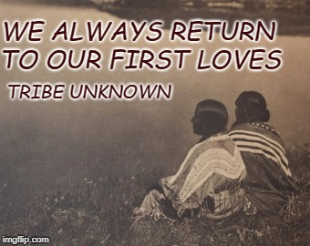 First Loves | WE ALWAYS RETURN TO OUR FIRST LOVES TRIBE UNKNOWN | image tagged in native americans,native american,tribe,american indians,chief | made w/ Imgflip meme maker