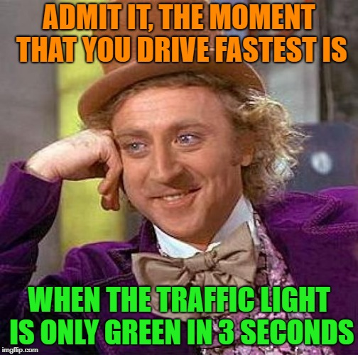 Creepy Condescending Wonka Meme | ADMIT IT, THE MOMENT THAT YOU DRIVE FASTEST IS WHEN THE TRAFFIC LIGHT IS ONLY GREEN IN 3 SECONDS | image tagged in memes,creepy condescending wonka,traffic light,faster | made w/ Imgflip meme maker