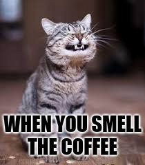 WHEN YOU SMELL THE COFFEE | image tagged in you can smile when | made w/ Imgflip meme maker