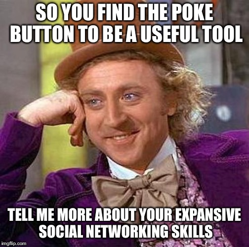 Creepy Condescending Wonka Meme | SO YOU FIND THE POKE BUTTON TO BE A USEFUL TOOL TELL ME MORE ABOUT YOUR EXPANSIVE SOCIAL NETWORKING SKILLS | image tagged in memes,creepy condescending wonka | made w/ Imgflip meme maker