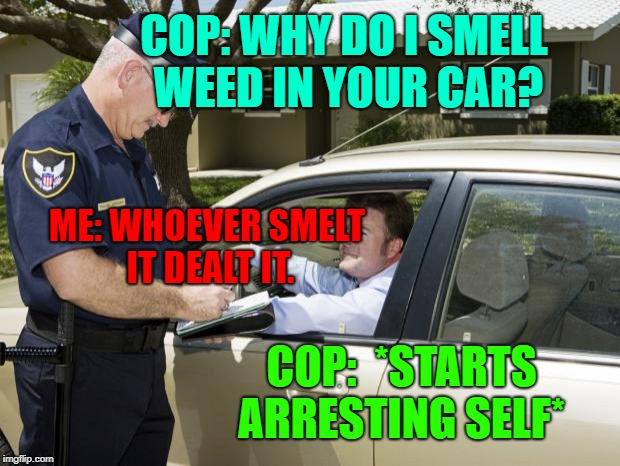 speeding ticket | COP: WHY DO I SMELL WEED IN YOUR CAR? ME: WHOEVER SMELT IT DEALT IT. COP:  *STARTS ARRESTING SELF* | image tagged in speeding ticket,well played | made w/ Imgflip meme maker