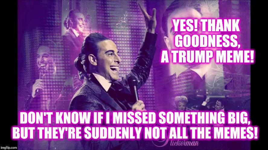 Hunger Games - Caesar Flickerman (S Tucci)  Waves at Audience | DON'T KNOW IF I MISSED SOMETHING BIG, BUT THEY'RE SUDDENLY NOT ALL THE MEMES! YES! THANK GOODNESS, A TRUMP MEME! | image tagged in hunger games - caesar flickerman s tucci  waves at audience | made w/ Imgflip meme maker
