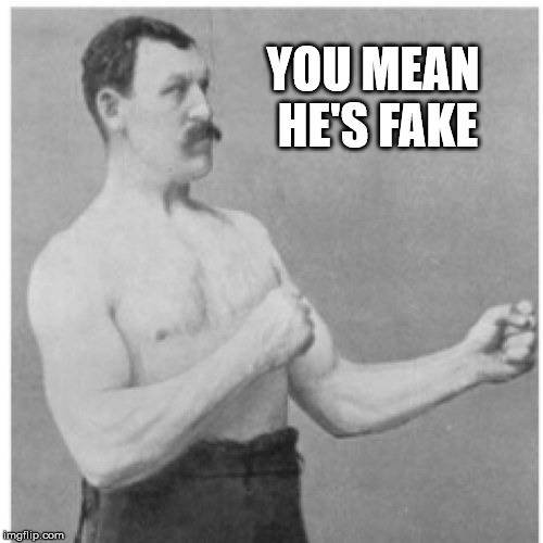 Overly Manly Man Meme | YOU MEAN HE'S FAKE | image tagged in memes,overly manly man | made w/ Imgflip meme maker