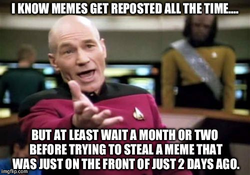 There a dim a dozen in the latest section right now. | I KNOW MEMES GET REPOSTED ALL THE TIME.... BUT AT LEAST WAIT A MONTH OR TWO BEFORE TRYING TO STEAL A MEME THAT WAS JUST ON THE FRONT OF JUST | image tagged in memes,picard wtf,repost,stealing the front page | made w/ Imgflip meme maker