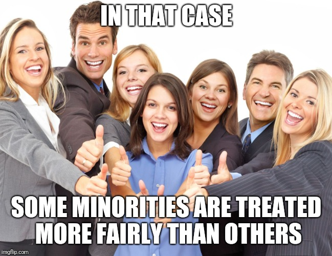 White People | IN THAT CASE SOME MINORITIES ARE TREATED MORE FAIRLY THAN OTHERS | image tagged in white people | made w/ Imgflip meme maker
