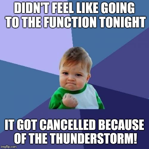 Success Kid Meme | DIDN'T FEEL LIKE GOING TO THE FUNCTION TONIGHT IT GOT CANCELLED BECAUSE OF THE THUNDERSTORM! | image tagged in memes,success kid | made w/ Imgflip meme maker