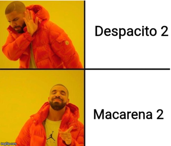 Change my mind... | image tagged in despacito,macarena,drake | made w/ Imgflip meme maker
