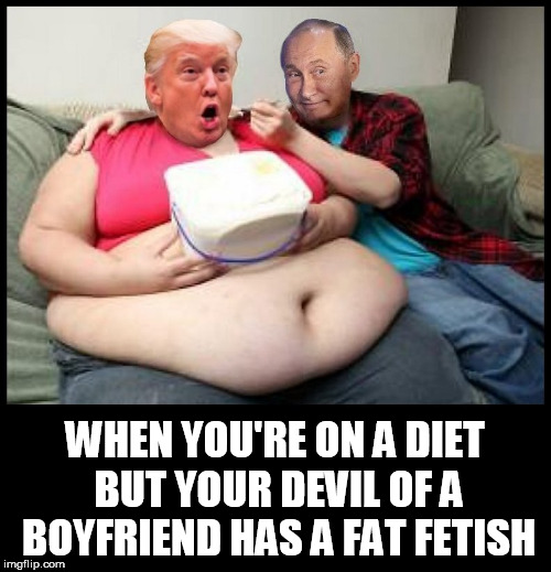 WHEN YOU'RE ON A DIET BUT YOUR DEVIL OF A BOYFRIEND HAS A FAT FETISH | image tagged in trumputin,fat,trump,putin,diet,really fat girl | made w/ Imgflip meme maker