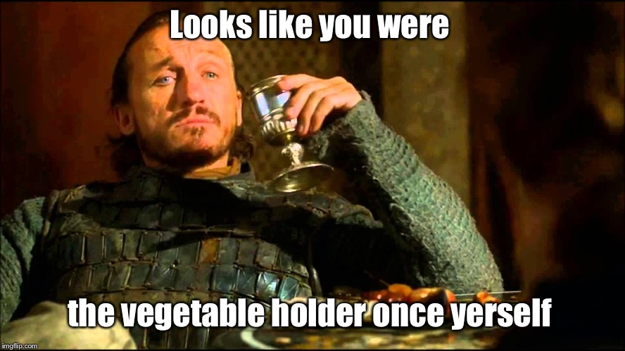 Looks like you were the vegetable holder once yerself | made w/ Imgflip meme maker