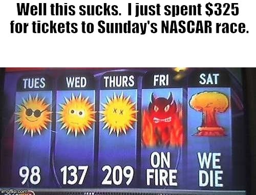 Hot | Well this sucks.  I just spent $325 for tickets to Sunday's NASCAR race. | image tagged in nascar | made w/ Imgflip meme maker
