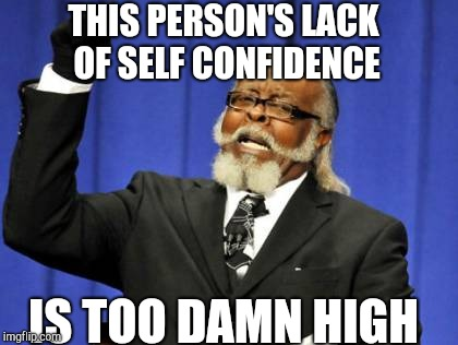 Lacking Self Confidence? | THIS PERSON'S LACK OF SELF CONFIDENCE IS TOO DAMN HIGH | image tagged in memes,too damn high,self esteem | made w/ Imgflip meme maker