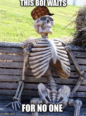 Waiting Skeleton Meme | THIS BOI WAITS FOR NO ONE | image tagged in memes,waiting skeleton,scumbag | made w/ Imgflip meme maker