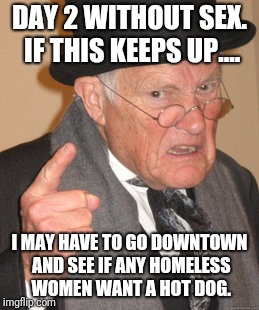 48 hours is too long!  | DAY 2 WITHOUT SEX. IF THIS KEEPS UP.... I MAY HAVE TO GO DOWNTOWN AND SEE IF ANY HOMELESS WOMEN WANT A HOT DOG. | image tagged in memes,back in my day,sex,sex jokes,sexy man,no sex | made w/ Imgflip meme maker