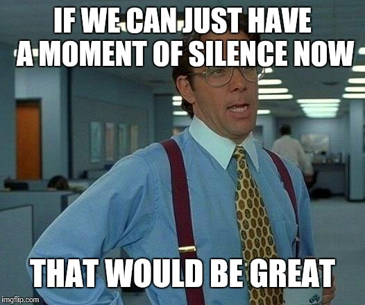 That Would Be Great Meme | IF WE CAN JUST HAVE A MOMENT OF SILENCE NOW THAT WOULD BE GREAT | image tagged in memes,that would be great | made w/ Imgflip meme maker