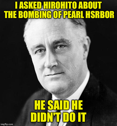 I ASKED HIROHITO ABOUT THE BOMBING OF PEARL HSRBOR HE SAID HE DIDN'T DO IT | image tagged in fdr promise | made w/ Imgflip meme maker