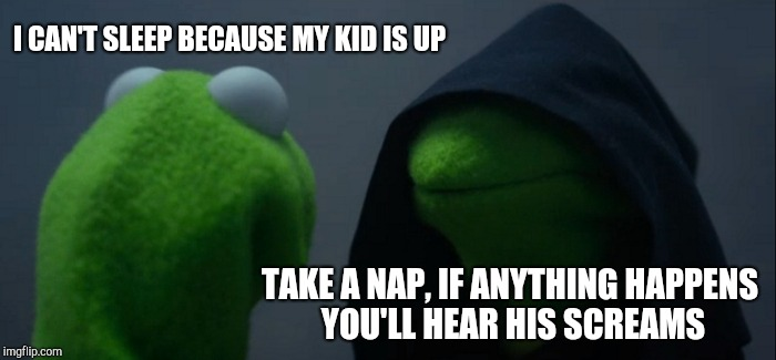 Evil Kermit Meme | I CAN'T SLEEP BECAUSE MY KID IS UP TAKE A NAP, IF ANYTHING HAPPENS YOU'LL HEAR HIS SCREAMS | image tagged in memes,evil kermit | made w/ Imgflip meme maker