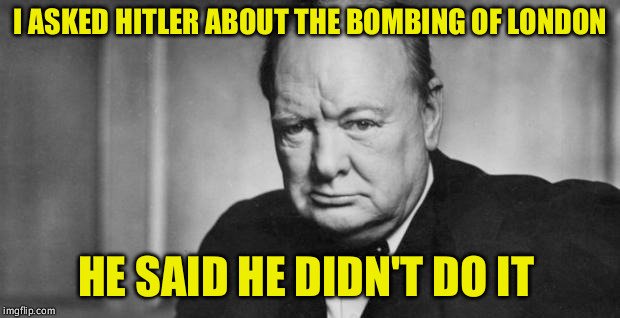 winston churchill | I ASKED HITLER ABOUT THE BOMBING OF LONDON HE SAID HE DIDN'T DO IT | image tagged in winston churchill | made w/ Imgflip meme maker