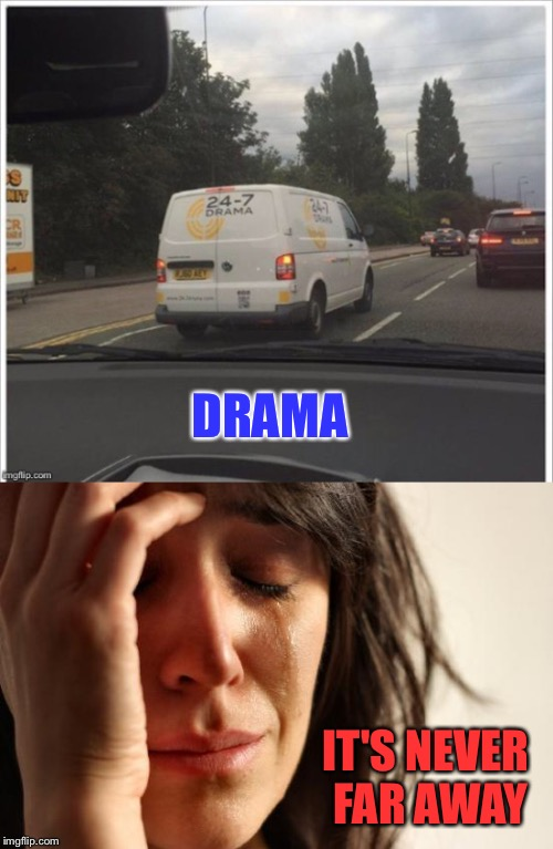 When you don't get enough. |  DRAMA; IT'S NEVER FAR AWAY | image tagged in drama,van,memes,funny | made w/ Imgflip meme maker