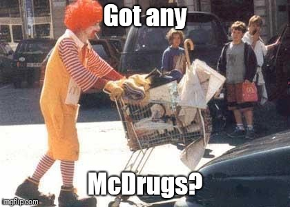 Got any; McDrugs? | image tagged in memes,mcdonalds,ronald mcdonald,communism | made w/ Imgflip meme maker