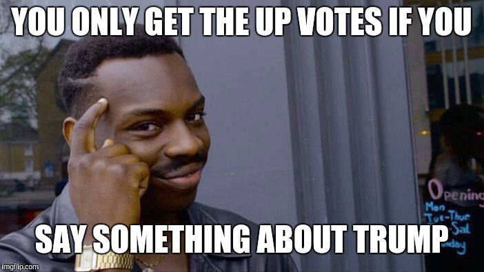 Roll Safe Think About It Meme | YOU ONLY GET THE UP VOTES IF YOU SAY SOMETHING ABOUT TRUMP | image tagged in memes,roll safe think about it | made w/ Imgflip meme maker