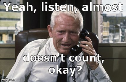 Tracy | Yeah, listen, almost doesn't count, okay? | image tagged in tracy | made w/ Imgflip meme maker