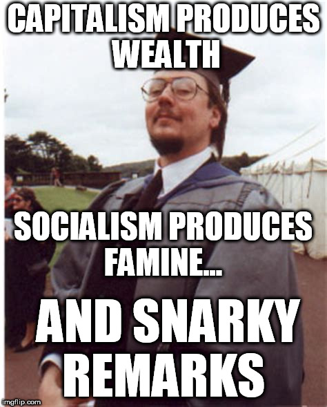 Socialism famine and snark | CAPITALISM PRODUCES WEALTH AND SNARKY REMARKS SOCIALISM PRODUCES FAMINE... | image tagged in communist socialist,democrat morons,commie cucks,socialism famine | made w/ Imgflip meme maker