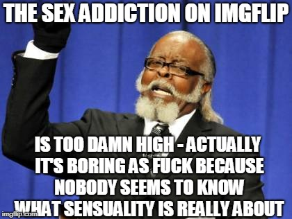 Too Damn High Meme | THE SEX ADDICTION ON IMGFLIP IS TOO DAMN HIGH - ACTUALLY IT'S BORING AS F**K BECAUSE NOBODY SEEMS TO KNOW WHAT SENSUALITY IS REALLY ABOUT | image tagged in memes,too damn high | made w/ Imgflip meme maker