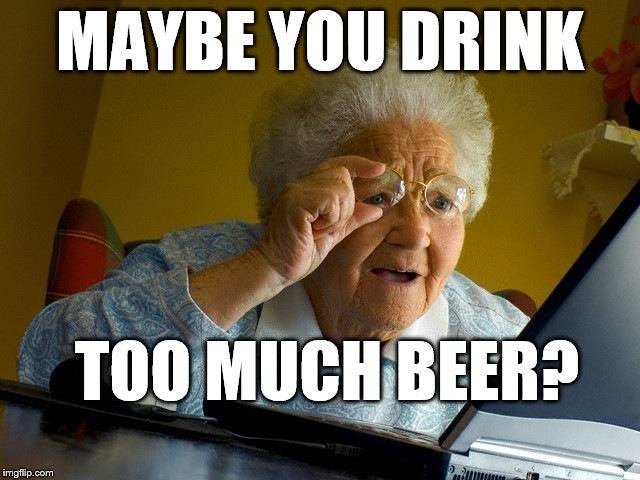 Grandma Finds The Internet Meme | MAYBE YOU DRINK TOO MUCH BEER? | image tagged in memes,grandma finds the internet | made w/ Imgflip meme maker