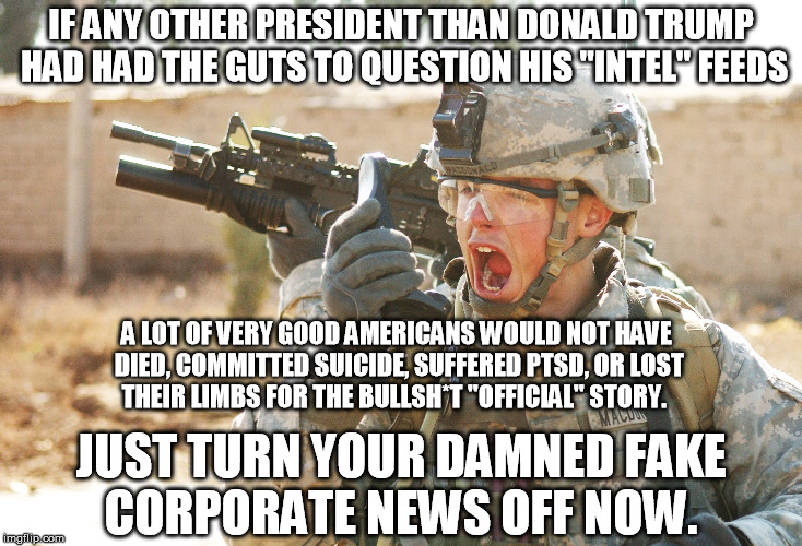 "Never assume the establishment media are telling you the truth.  They have ALWAYS been heavily puppets and liars.   | IF ANY OTHER PRESIDENT THAN DONALD TRUMP HAD HAD THE GUTS TO QUESTION HIS ""INTEL"" FEEDS JUST TURN YOUR DAMNED FAKE CORPORATE NEWS OFF NOW. A 