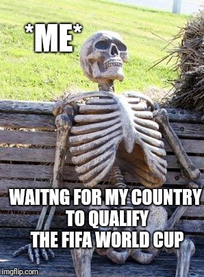 WORLDCUP DREAM  | WAITNG FOR MY COUNTRY TO QUALIFY THE FIFA WORLD CUP *ME* | image tagged in memes,waiting skeleton | made w/ Imgflip meme maker