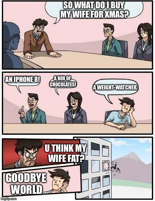 Boardroom Meeting Suggestion Meme | SO WHAT DO I BUY MY WIFE FOR XMAS? AN IPHONE 8! A BOX OF CHOCOLATES! A WEIGHT-WATCHER. U THINK MY WIFE FAT? GOODBYE WORLD | image tagged in memes,boardroom meeting suggestion | made w/ Imgflip meme maker