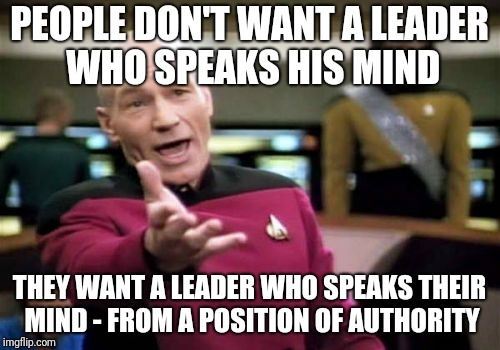 Leadership | PEOPLE DON'T WANT A LEADER WHO SPEAKS HIS MIND THEY WANT A LEADER WHO SPEAKS THEIR MIND - FROM A POSITION OF AUTHORITY | image tagged in memes,picard wtf | made w/ Imgflip meme maker