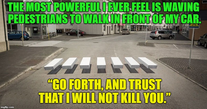 "feeling of power | THE MOST POWERFUL I EVER FEEL IS WAVING PEDESTRIANS TO WALK IN FRONT OF MY CAR. ""GO FORTH, AND TRUST THAT I WILL NOT KILL YOU."" 