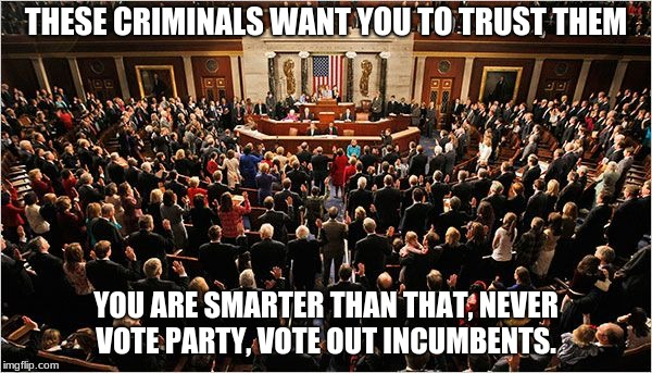 Congress | THESE CRIMINALS WANT YOU TO TRUST THEM YOU ARE SMARTER THAN THAT, NEVER VOTE PARTY, VOTE OUT INCUMBENTS. | image tagged in congress | made w/ Imgflip meme maker