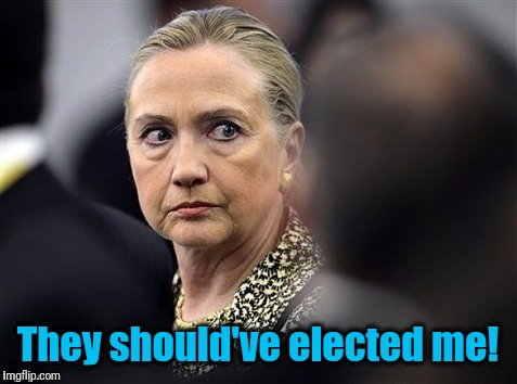 upset hillary | They should've elected me! | image tagged in upset hillary | made w/ Imgflip meme maker