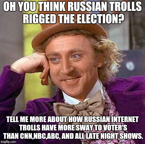 Creepy Condescending Wonka Meme | OH YOU THINK RUSSIAN TROLLS RIGGED THE ELECTION? TELL ME MORE ABOUT HOW RUSSIAN INTERNET TROLLS HAVE MORE SWAY TO VOTER'S THAN CNN,NBC,ABC,  | image tagged in memes,creepy condescending wonka | made w/ Imgflip meme maker