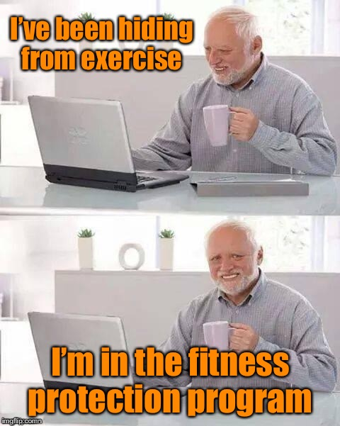 Hide the Pain | I've been hiding from exercise I'm in the fitness protection program | image tagged in hide the pain,funny meme,memes,exercise | made w/ Imgflip meme maker
