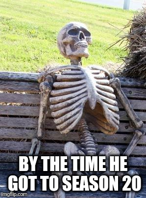 Waiting Skeleton Meme | BY THE TIME HE GOT TO SEASON 20 | image tagged in memes,waiting skeleton | made w/ Imgflip meme maker