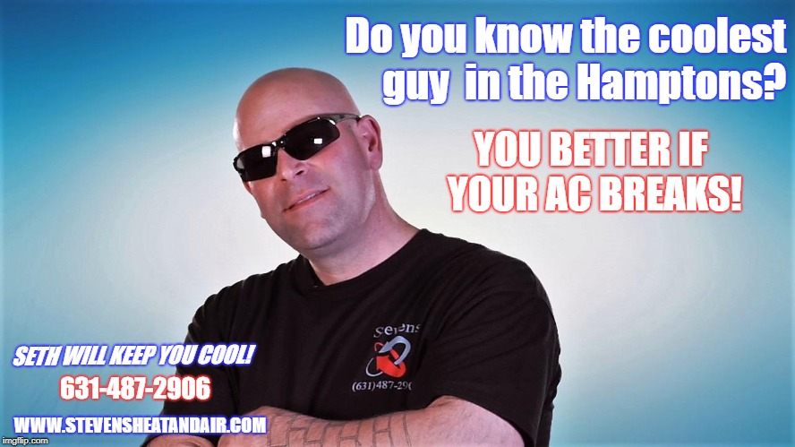 hamptons hottest guy  | Do you know the coolest guy  in the Hamptons? YOU BETTER IF YOUR AC BREAKS! SETH WILL KEEP YOU COOL! 631-487-2906 WWW.STEVENSHEATANDAIR.COM | image tagged in hamptons,air conditioning,repair man,hot guy,the hamptons | made w/ Imgflip meme maker