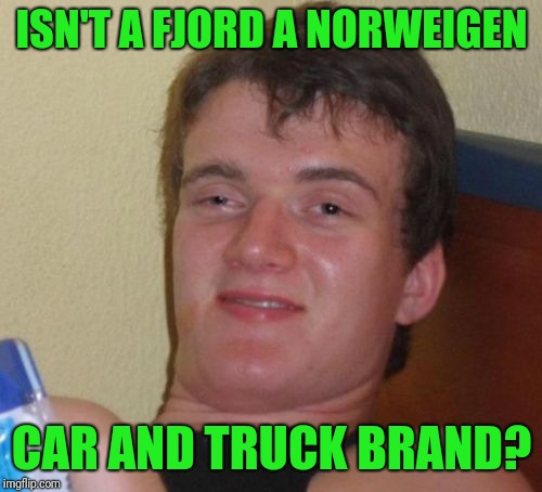 10 Guy Meme | ISN'T A FJORD A NORWEIGEN CAR AND TRUCK BRAND? | image tagged in memes,10 guy | made w/ Imgflip meme maker