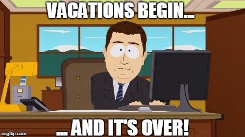 Aaaaand Its Gone Meme | VACATIONS BEGIN... ... AND IT'S OVER! | image tagged in memes,aaaaand its gone | made w/ Imgflip meme maker