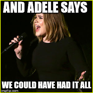Live Adele | AND ADELE SAYS WE COULD HAVE HAD IT ALL | image tagged in live adele | made w/ Imgflip meme maker