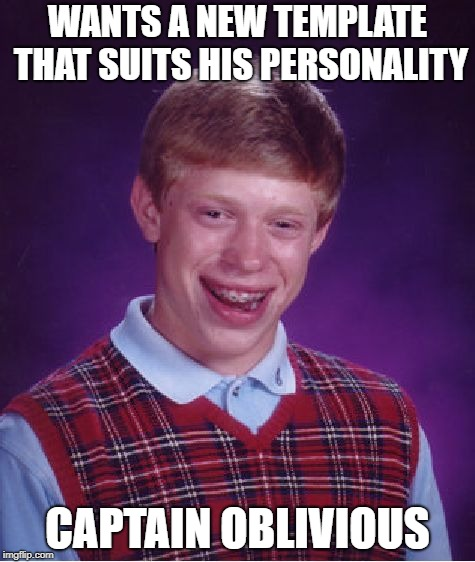 Careful what you wish for, Brian | WANTS A NEW TEMPLATE THAT SUITS HIS PERSONALITY CAPTAIN OBLIVIOUS | image tagged in memes,bad luck brian,captain obvious | made w/ Imgflip meme maker