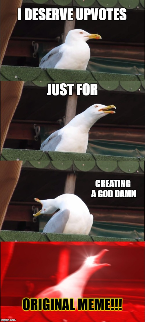Inhaling Seagull Meme | I DESERVE UPVOTES JUST FOR CREATING A GO***AMN ORIGINAL MEME!!! | image tagged in memes,inhaling seagull | made w/ Imgflip meme maker