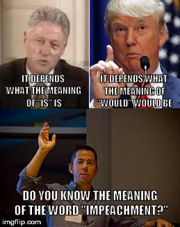 "IT DEPENDS WHAT THE MEANING OF ""IS"" IS DO YOU KNOW THE MEANING OF THE WORD ""IMPEACHMENT?"" IT DEPENDS WHAT THE MEANING OF ""WOULD"" WOULD BE 